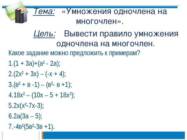 Тема: «Умножения одночлена на многочлен». Какое задание можно предложить к пр...