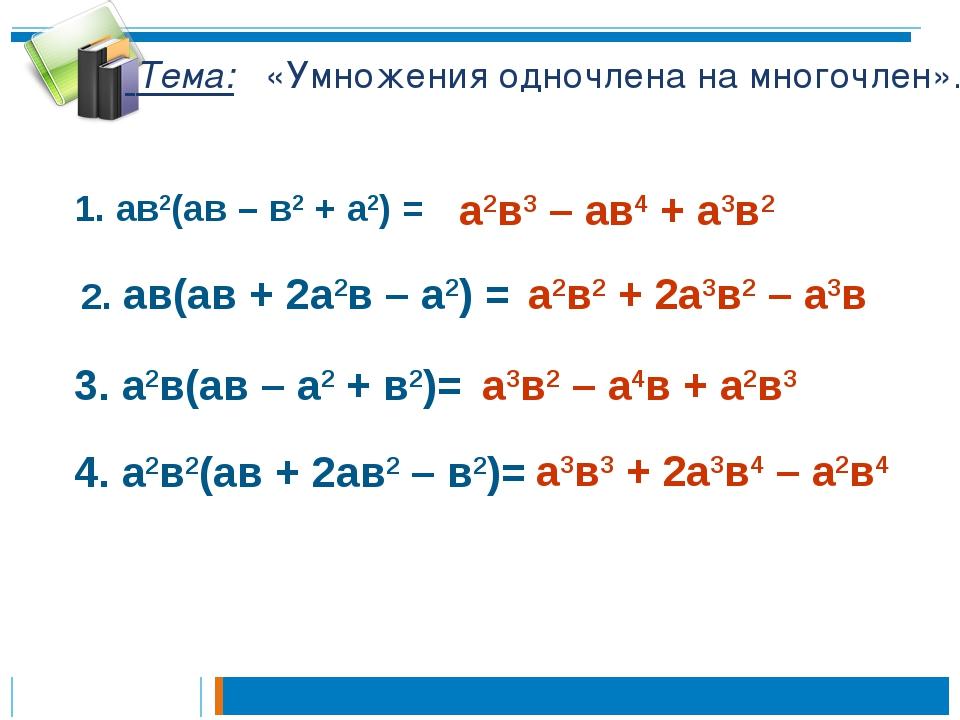 Тема: «Умножения одночлена на многочлен». 1. ав2(ав – в2 + а2) = а2в3 – ав4...