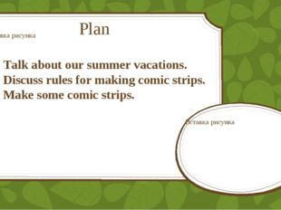 Plan Talk about our summer vacations. Discuss rules for making comic strips.