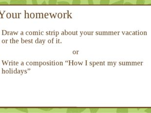 Your homework Draw a comic strip about your summer vacation or the best day o