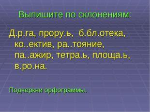 Выпишите по склонениям: Д.р.га, прору.ь, б.бл.отека, ко..ектив, ра..тояние, п