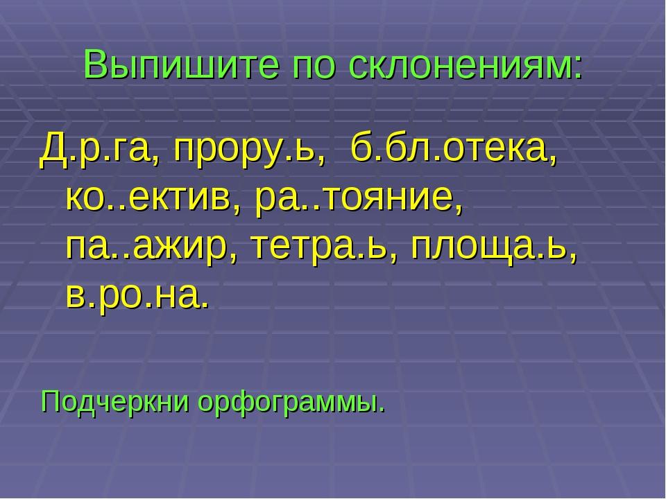Выпишите по склонениям: Д.р.га, прору.ь, б.бл.отека, ко..ектив, ра..тояние, п...