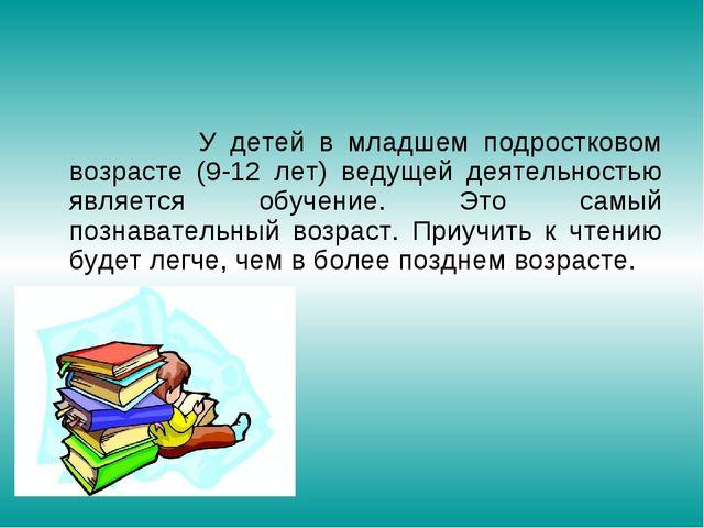 У детей в младшем подростковом возрасте (9-12 лет) ведущей деятельностью явл...