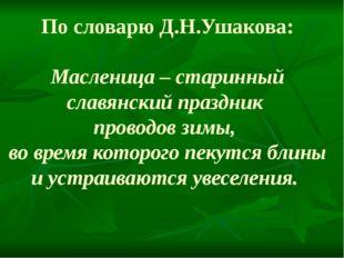 По словарю Д.Н.Ушакова: Масленица – старинный славянский праздник проводов зи