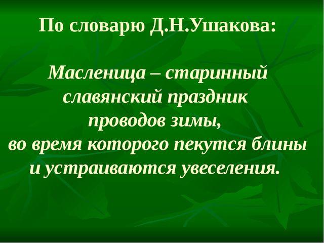 По словарю Д.Н.Ушакова: Масленица – старинный славянский праздник проводов зи...