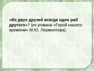 «Из двух друзей всегда один раб другого»? (из романа «Герой нашего времени»