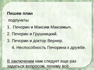 Пишем план подпункты 1. Печорин и Максим Максимыч. 2. Печорин и Грушницкий.