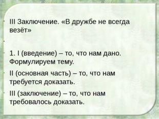 III Заключение. «В дружбе не всегда везёт»  1. I (введение) – то, что нам