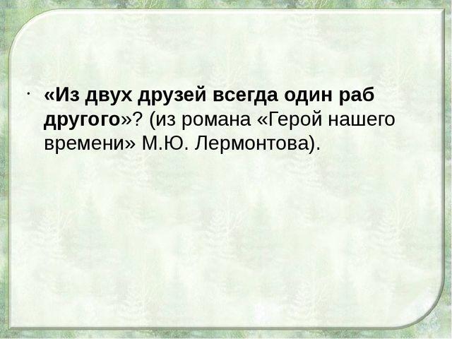 «Из двух друзей всегда один раб другого»? (из романа «Герой нашего времени»...