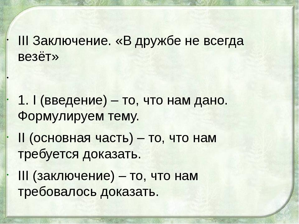 III Заключение. «В дружбе не всегда везёт»  1. I (введение) – то, что нам...