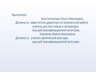 Выполнили: Константинова Ольга Николаевна Должность: заместитель директора п