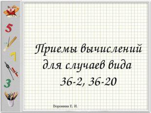 Приемы вычислений для случаев вида 36-2, 36-20 Воронина Е. И.