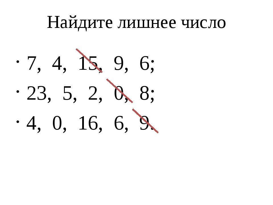 Найдите лишнее число 7, 4, 15, 9, 6; 23, 5, 2, 0, 8; 4, 0, 16, 6, 9.