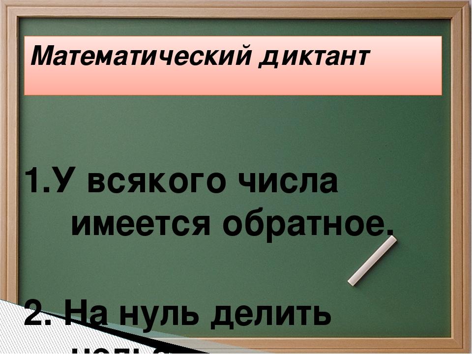 Математический диктант 1.У всякого числа имеется обратное.  2. На нуль дел...