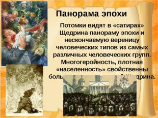 Панорама эпохи Потомки видят в «сатирах» Щедрина панораму эпохи и нескончаем