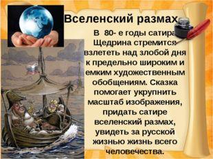 Вселенский размах В 80- е годы сатира Щедрина стремится взлететь над злобой