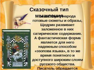 Сказочный тип мышления Заимствуя у народа готовые сюжеты и образы, Щедрин ра