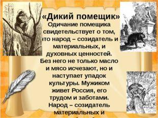 «Дикий помещик» Одичание помещика свидетельствует о том, что народ – созидат