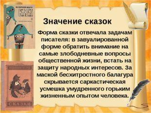 Значение сказок Форма сказки отвечала задачам писателя: в завуалированной фо