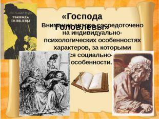 «Господа Головлевы» Внимание автора сосредоточено на индивидуально-психологи