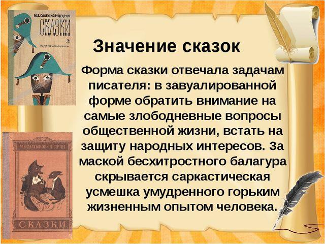 Значение сказок Форма сказки отвечала задачам писателя: в завуалированной фо...