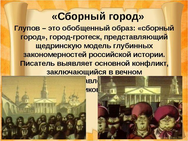 «Сборный город» Глупов – это обобщенный образ: «сборный город», город-гротес...
