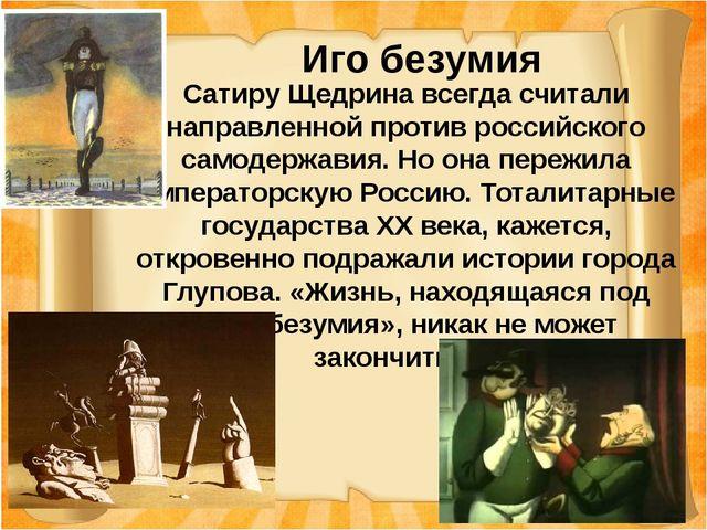 Иго безумия Сатиру Щедрина всегда считали направленной против российского са...