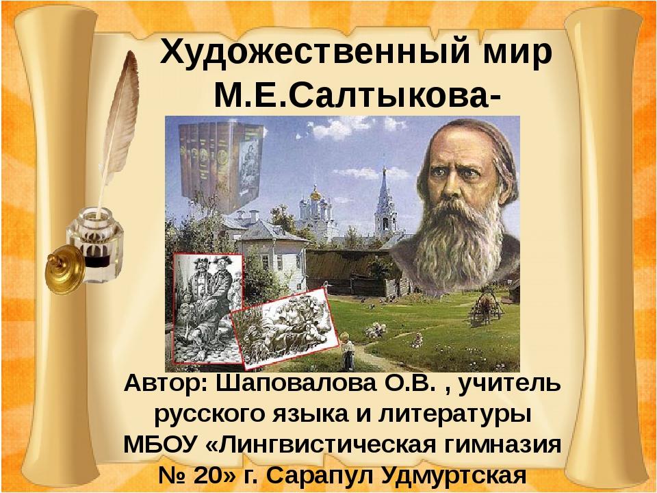 Художественный мир М.Е.Салтыкова-Щедрина Автор: Шаповалова О.В. , учитель ру...
