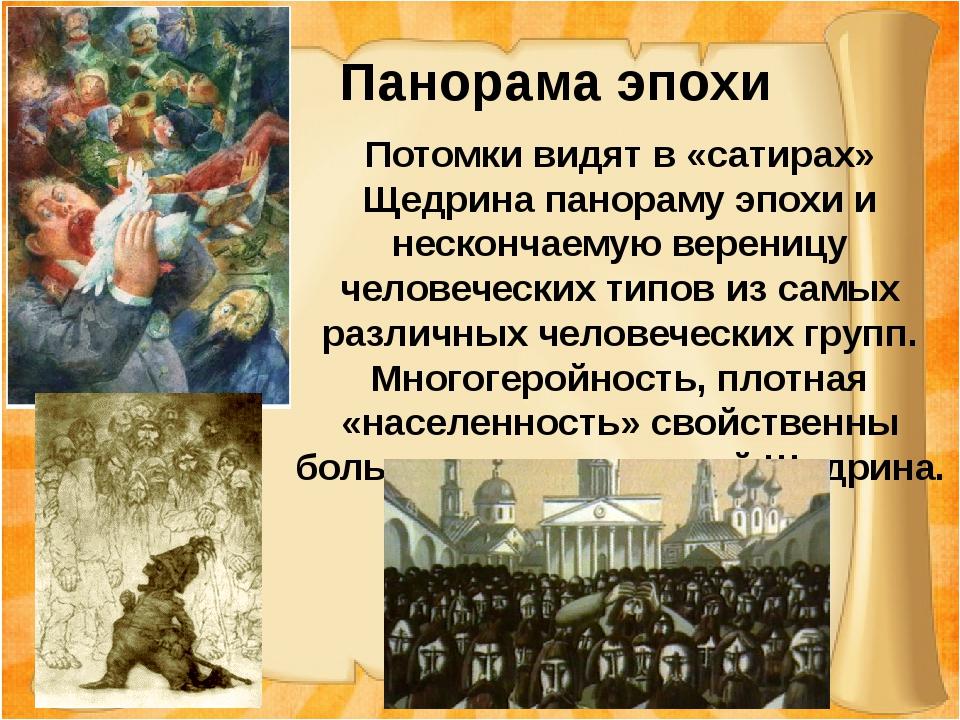 Панорама эпохи Потомки видят в «сатирах» Щедрина панораму эпохи и нескончаем...