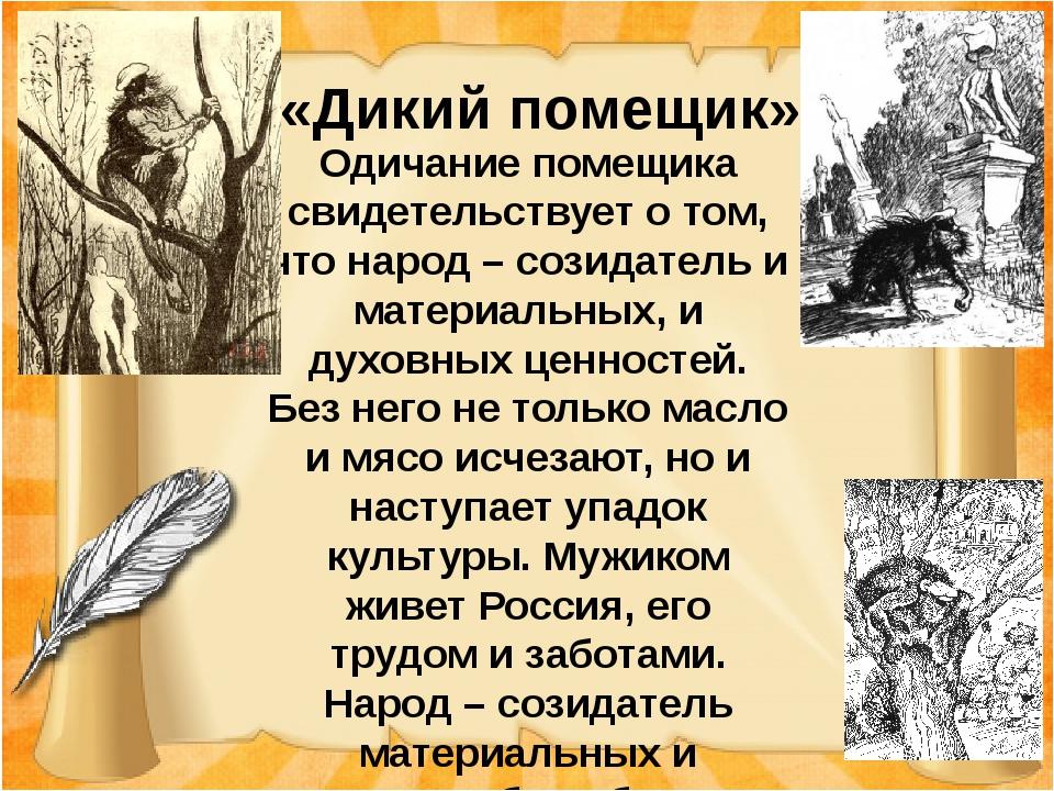 «Дикий помещик» Одичание помещика свидетельствует о том, что народ – созидат...