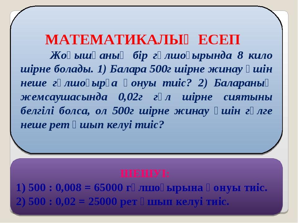 МАТЕМАТИКАЛЫҚ ЕСЕП Жоңышқаның бір гүлшоғырында 8 кило шірне болады. 1) Балар...