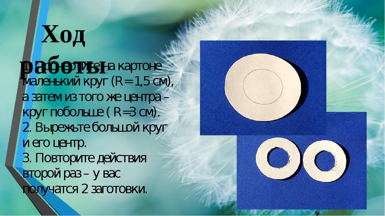 1.Прочертите на картоне маленький круг (R= 1,5 cм), а затем из того же центр...
