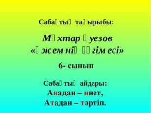 Сабақтың тақырыбы: Мұхтар Әуезов «Әжемнің әңгімесі» 6- сынып Сабақтың айдары:
