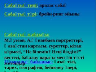 Сабақтың типі: аралас сабақ Пәнаралық байланыс: қазақ тілі, тарих, география,
