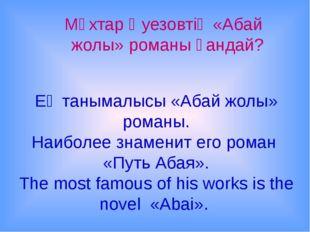 Ең танымалысы «Абай жолы» романы. Наиболее знаменит его роман «Путь Абая». Th