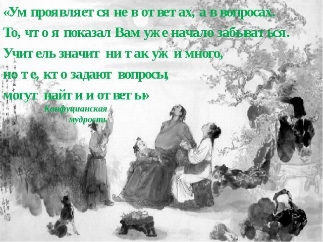 Конфуцианская мудрость «Ум проявляется не в ответах, а в вопросах. То, что я...