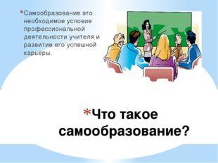 Что такое самообразование? Самообразование это необходимое условие профессион