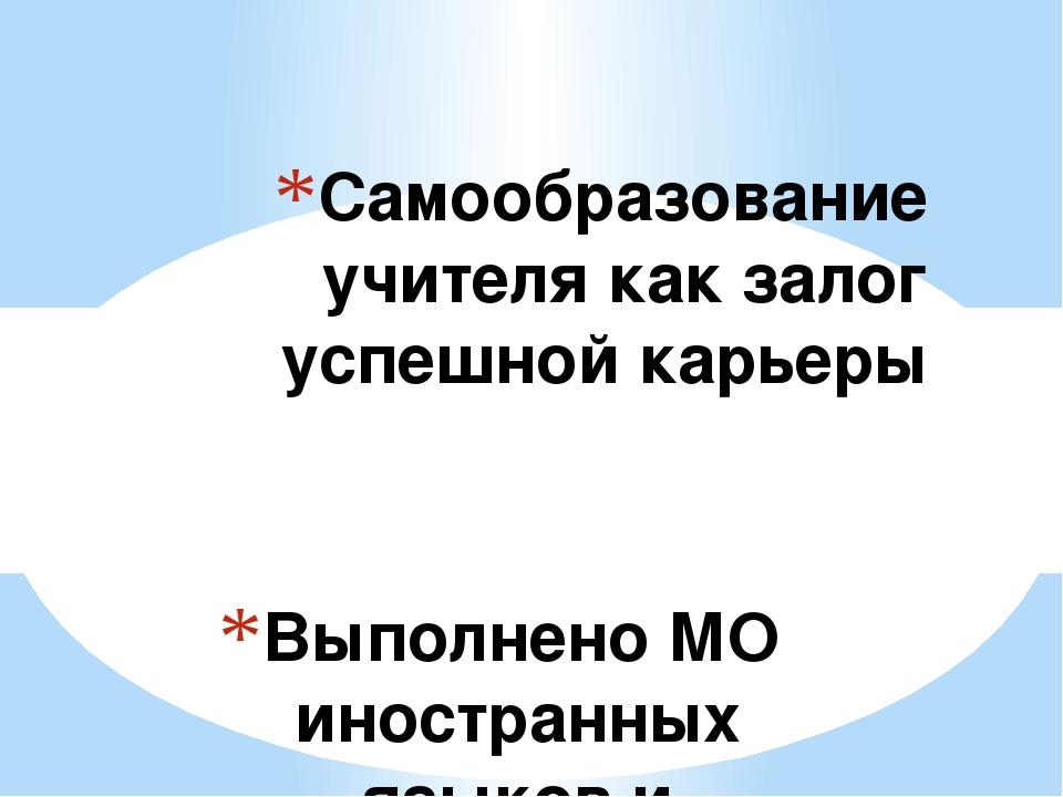 Выполнено МО иностранных языков и истории Самообразование учителя как залог у...