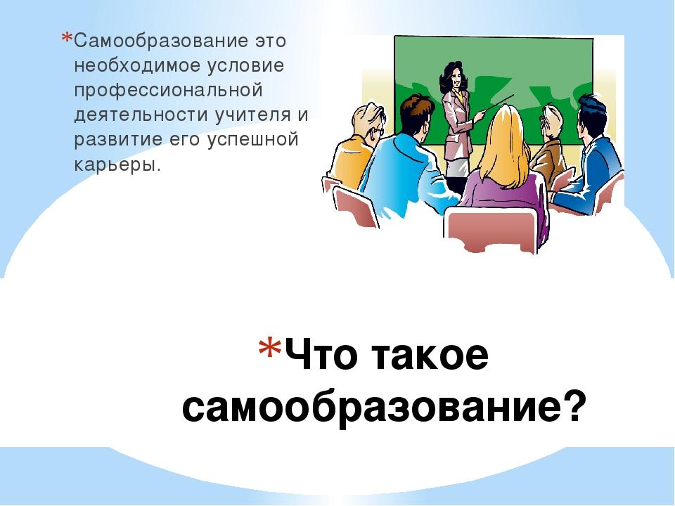 Что такое самообразование? Самообразование это необходимое условие профессион...