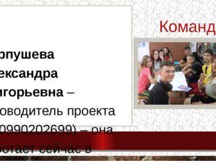 Команда проекта . Карпушева Александра Григорьевна – руководитель проекта (89
