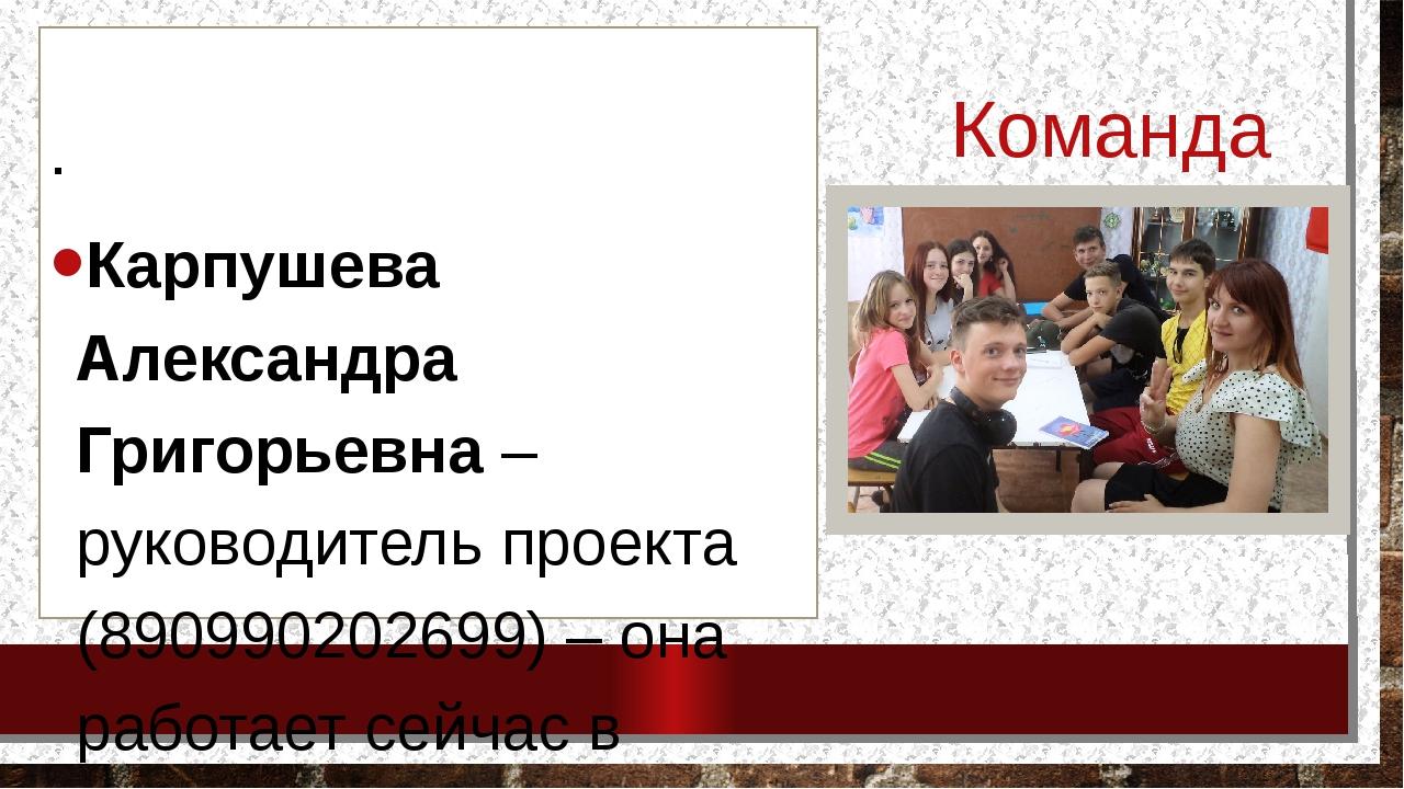 Команда проекта . Карпушева Александра Григорьевна – руководитель проекта (89...