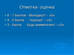 Отметка- оценка 6 - 7 баллов - Молодец!!! – «5» 4 - 5 балла - Хорошо! – «4» 3
