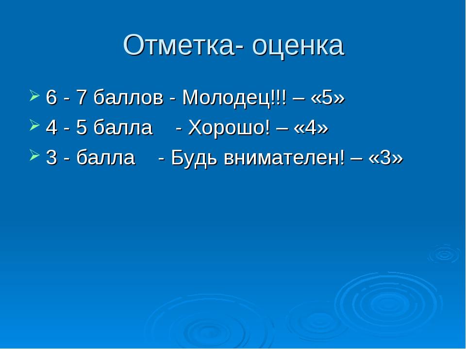 Отметка- оценка 6 - 7 баллов - Молодец!!! – «5» 4 - 5 балла - Хорошо! – «4» 3...