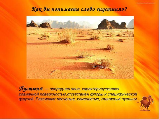 Как вы понимаете слово «пустыня»? Пустыня — природная зона, характеризующаяся...