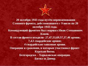 20 октября 1943 года путём переименования Степного фронта, действовавшего с