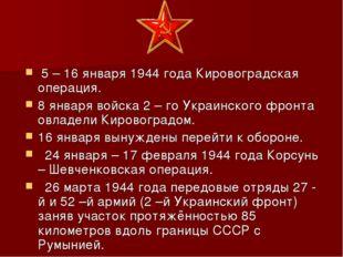 5 – 16 января 1944 года Кировоградская операция. 8 января войска 2 – го Укра