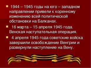 1944 – 1945 годы на юго – западном направлении привели к коренному изменению