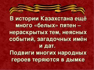 В истории Казахстана ещё много «белых» пятен – нераскрытых тем, неясных событ