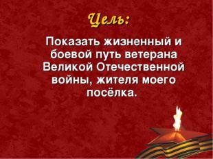 Цель:  Показать жизненный и боевой путь ветерана Великой Отечественной войн