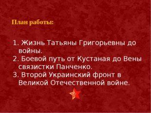 План работы: 1. Жизнь Татьяны Григорьевны до войны. 2. Боевой путь от Кустан